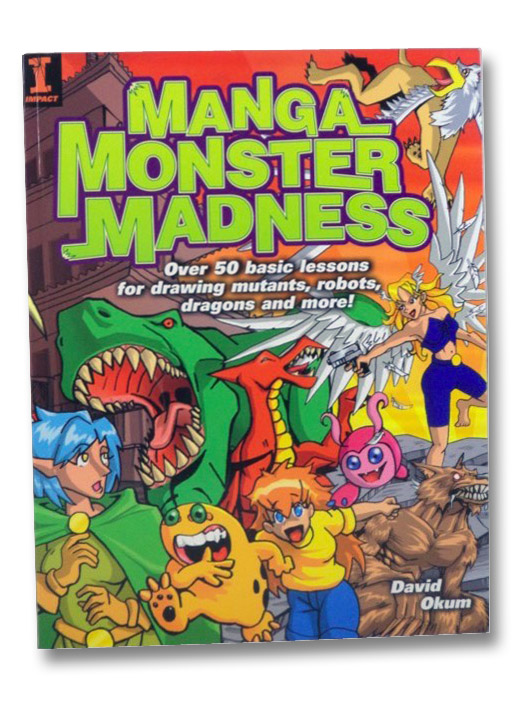 Manga Monster Madness: Over 50 Basic Lessons for Drawing Mutants, Robots, Dragons and More!, Okum, David