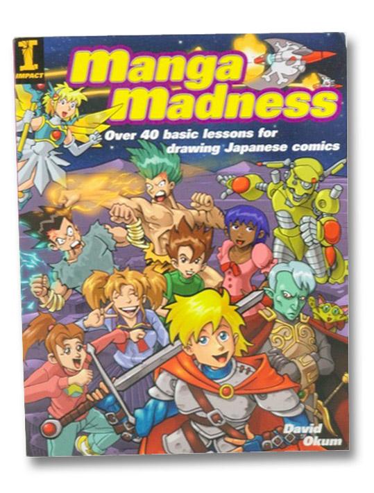 Manga Madness: Over 40 Basic Lessons for Drawing Japanese Comics, Okum, David