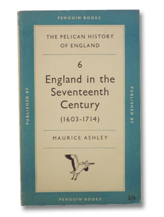 England in the Seventeenth Century, 1603-1714 (The Pelican History of England Volume 6), Ashley, Maurice