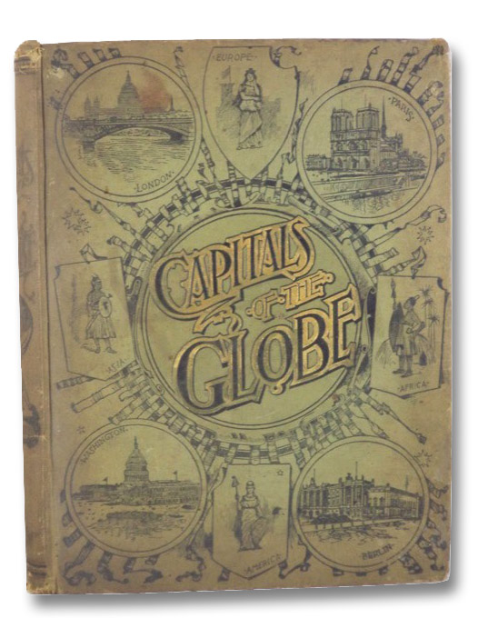 The Capitals of the Globe, the Political, Commercial, Artistic and Sacred Capitals of Europe, Asia, Africa, North America, South America and the West Indies, Wilberforce, Archibald (Editor)