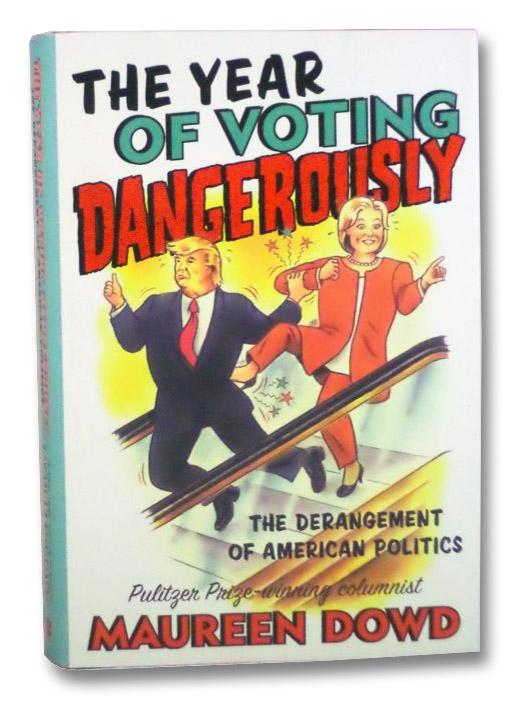 The Year of Voting Dangerously: The Derangement of American Politics, Dowd, Maureen