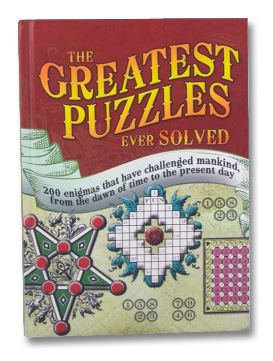 The Greatest Puzzles Ever Solved: 200 Enigmas That Have Challenged Mankind, From the Dawn of Time to the Present Day