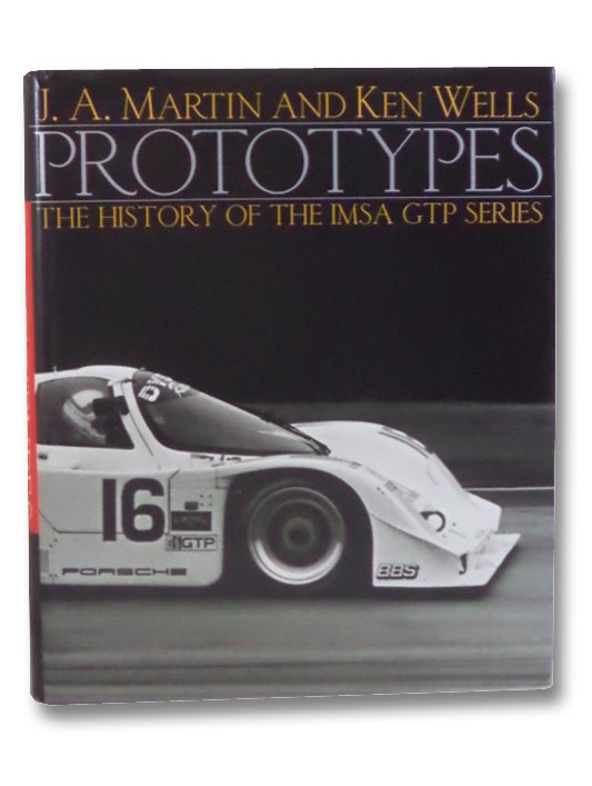 Prototypes: The History of the IMSA GTP Series, Martin, J.A.; Wells, Ken; Saal, Tom