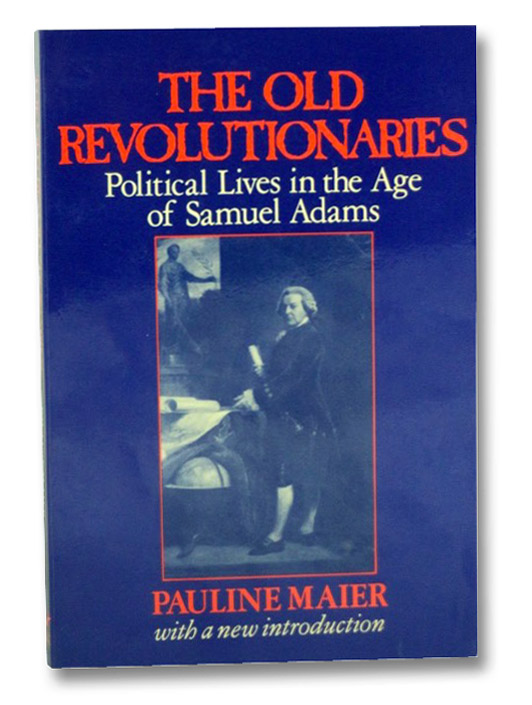The Old Revolutionaries: Political Lives in the Age of Samuel Adams, Maier, Pauline