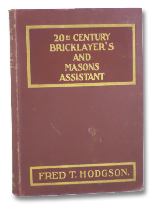 The 20th Century Bricklayer's and Mason's Assistant: Part One: The Bricklayer's Guide and Assistant, Being a Series of Exhaustive Instructions in All Kinds of Bricklayer's Work, Including Laying Foundations, Bonding, Arching, Gauged Work, Construction of Damp Courses, Coping, Building Bridges, Piers, Chimneys, Flues, Fire-Places, Corbeling, Plain and Fancy Cornices, Brick Paneling, Pilasters, Plinths, and Other Brickwork, Plain and Ornamental; Part Two: The Stone Mason's Assistant, Being a Series of Practical Instructions for the Use of Stone Masons, Stone Cutters, Marble Workers and Stone Contractors; Showing How to Lay Out and Work All Kinds of Arches, Stone Steps, Stairs and Hand-Rails, Skew Bridges and Arches, Circle on Circle Work, Niches, Classic and Gothic Stonework, Piers and Other Stonework, Plain and Ornamental, Hodgson, Fred T.