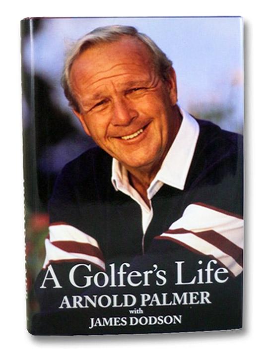 A Golfer's Life, Palmer, Arnold; Dodson, James