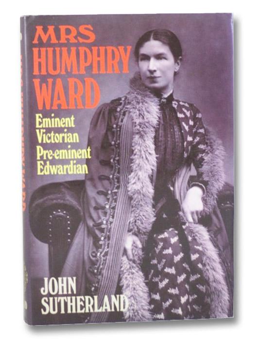 Mrs. Humphry Ward: Eminent Victorian, Pre-eminent Edwardian, Sutherland, John