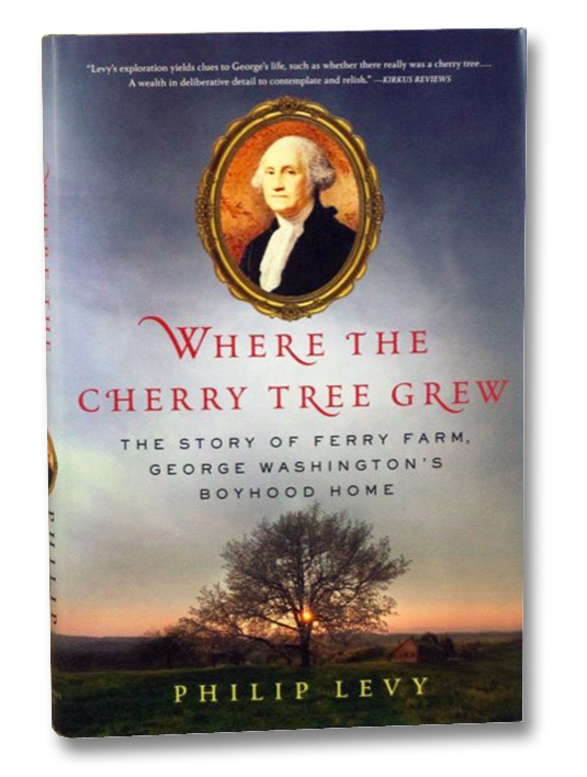 Where the Cherry Tree Grew: The Story of Ferry Farm, George Washington's Boyhood Home, Levy, Philip