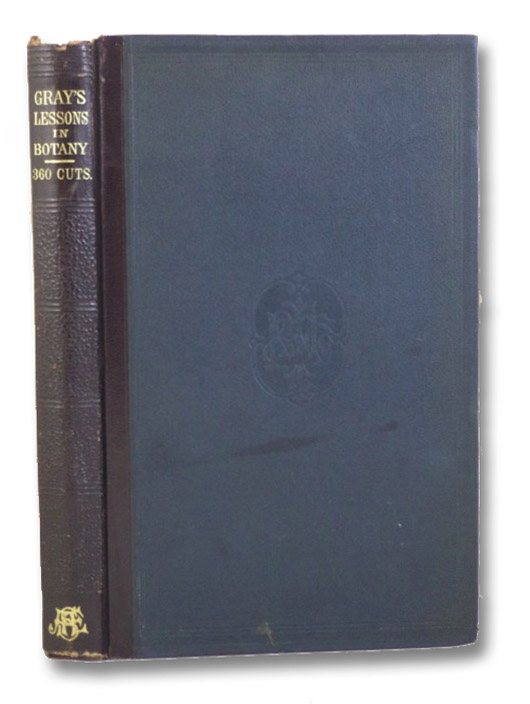 Gray's Lessons in Botany and Vegetable Physiology, Illustrated by Over 360 Wood Engravings, From Original Drawings, by Isaac Sprague. To Which is Added a Copious Glossary of Dictionary of Botanical Terms., Gray, Asa