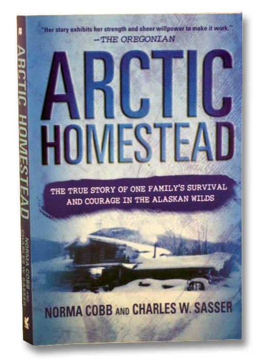 Arctic Homestead: The True Story of One Family's Survival and Courage in the Alaskan Wilds, Cobb, Norma; Sasser, Charles W.