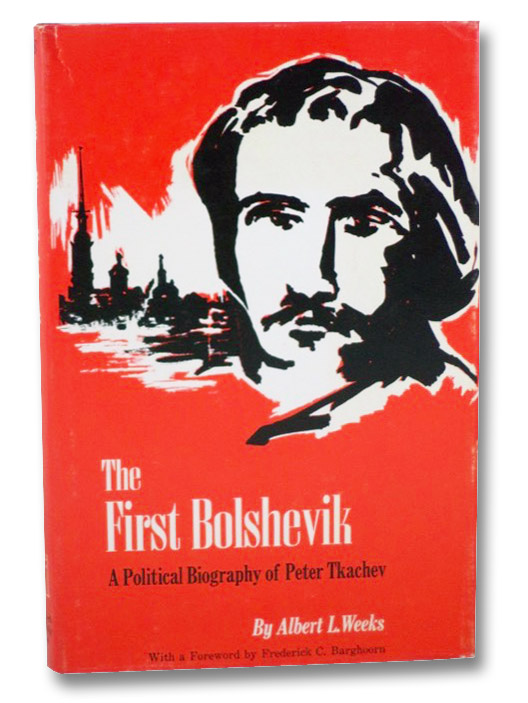 The First Bolshevik: A Political Biography of Peter Tkachev, Weeks, Albert L.; Barghoorn, Frederick C. (Foreword)