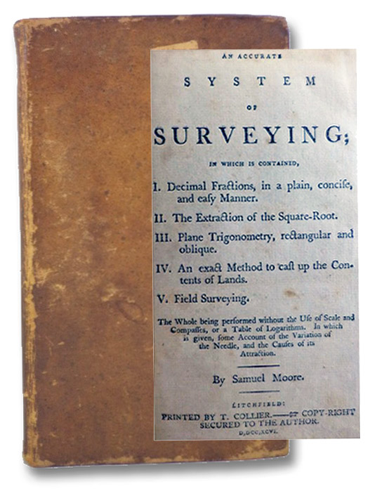 An Accurate System of Surveying; in which is contained, I. Decimal Fractions, in a plain, concise, and easy Manner. II. The Extraction of the Square-Root. III. Plane Trigonometry, rectangular and oblique. IV. An exact Method to cast up the Contents of Lands. V. Field Surveying. The Whole being performed without the Use of Scale and Compasses, or a Table of Logarithms. In which is given, some Account of the Variation of the Needle, and the Causes of its Attraction., Moore, Samuel