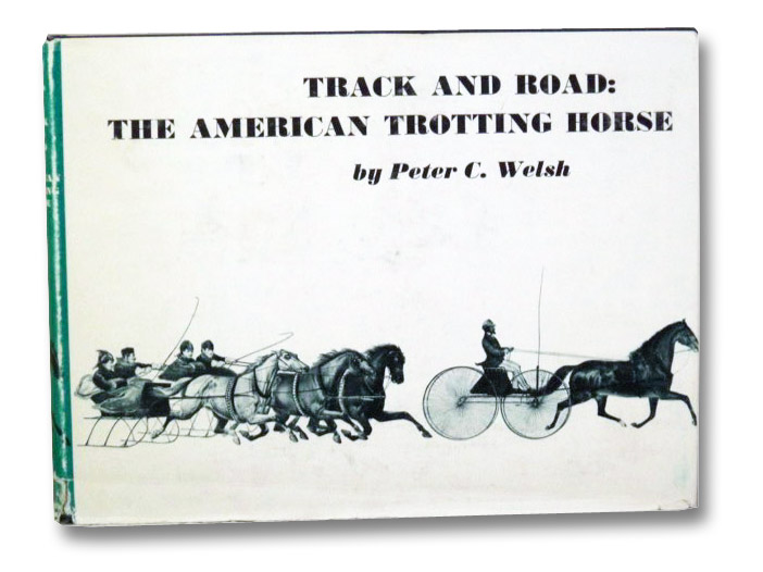 Track and Road: The American Trotting Horse - A Visual Record 1820 to 1900 from the Harry T. Peters American on Stone Lithography Collection, Welsh, Peter C.