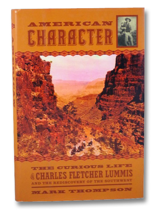 American Character: The Curious Life of Charles Fletcher Lummis and the Rediscovery of the Southwest, Thompson, Mark S.