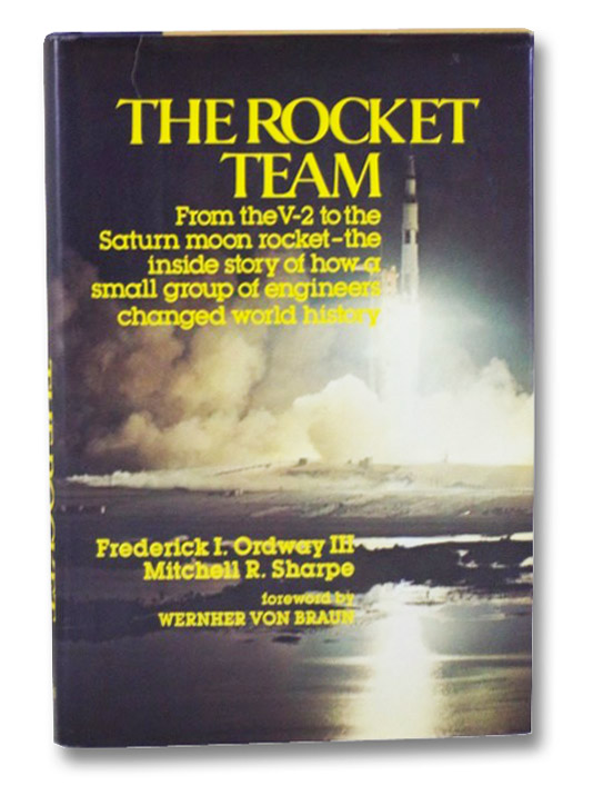 The Rocket Team: From the V-2 to the Saturn Moon Rocket--the Inside story of How a Small Group of Engineers Changed World History, Ordway, Frederick I.; Sharpe, Mitchell R.; von Braun, Wernher