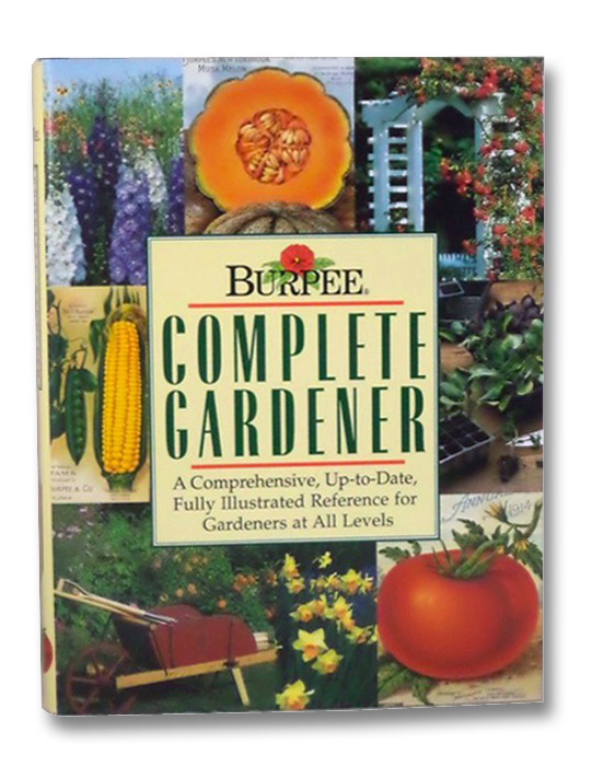 Burpee Complete Gardener: A Comprehensive, Up-To-Date, Fully Illustrated Reference for Gardeners at All Levels, Armitage, Allan; Heffernan, Maureen; Kleiber, Chela; Shimizu, Holly H.; Ellis, Barbara W.