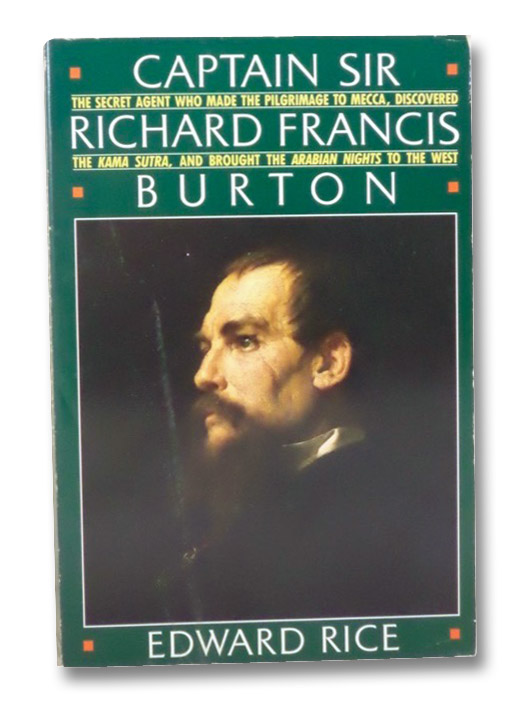 Captain Sir Richard Francis Burton: The Secret Agent Who Made the Pilgrimage to Mecca, Discovered the Kama Sutra, and Brought the Arabian Nights to the West, Rice, Edward