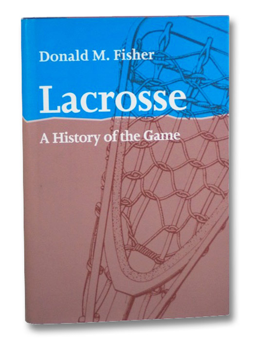 Lacrosse: A History of the Game, Fisher, Donald M.