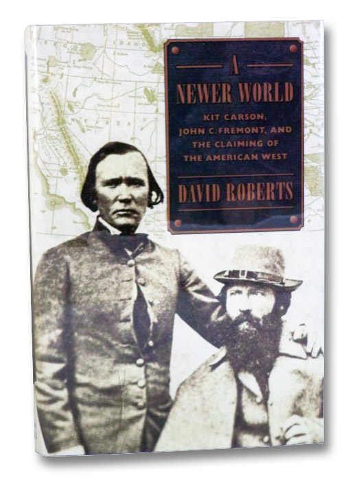 A Newer World: Kit Carson, John C. Fremont, and the Claiming of the American West, Roberts, David