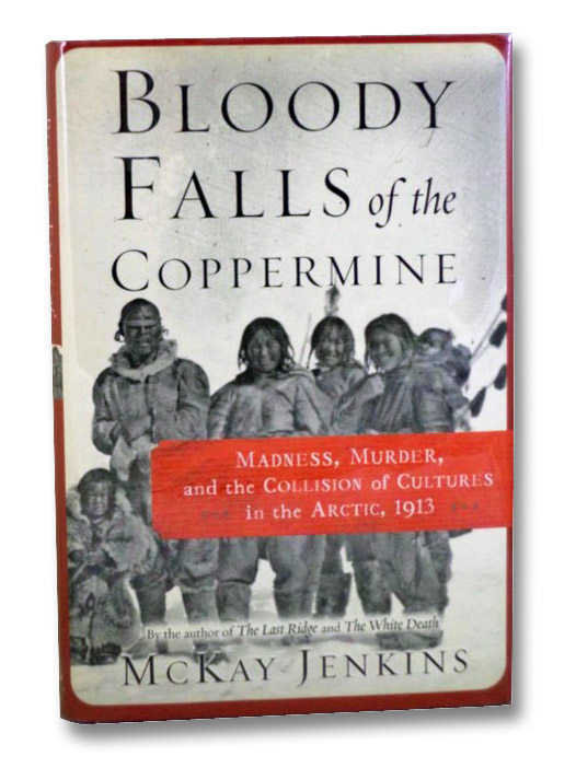 Bloody Falls of the Coppermine: Madness, Murder, and the Collision of Cultures in the Arctic, 1913, Jenkins, McKay