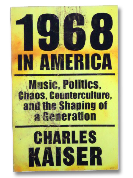 1968 in America: Music, Politics, Chaos, Counterculture, and the Shaping of a Generation, Kaiser, Charles