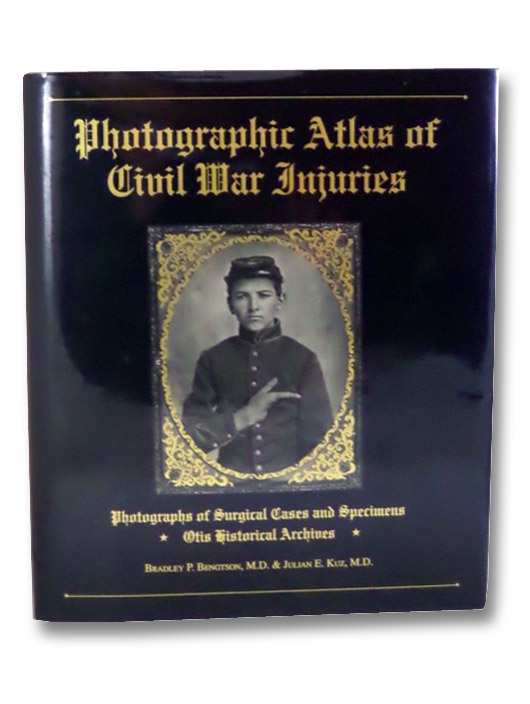 Photographic Atlas of Civil War Injuries: Photographs of Surgical Cases and Specimens, Otis Historical Archives, Bengtson, Bradley P.; Kuz, Julian E.; Rhode, Michael; Otis, George A.