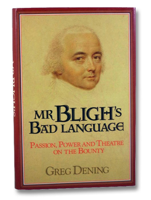 Mr Bligh's Bad Language: Passion, Power and Theatre on the Bounty, Dening, Greg