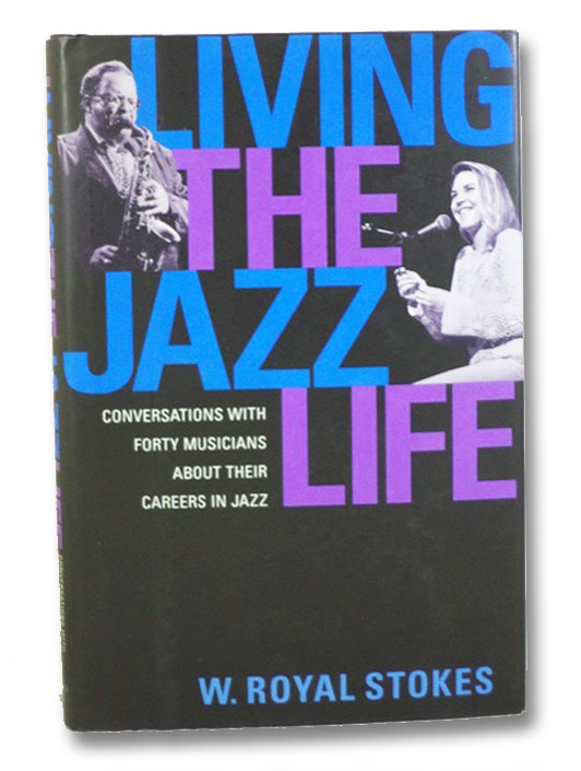 Living the Jazz Life: Conversations with Forty Musicians About Their Careers in Jazz, Stokes, W. Royal