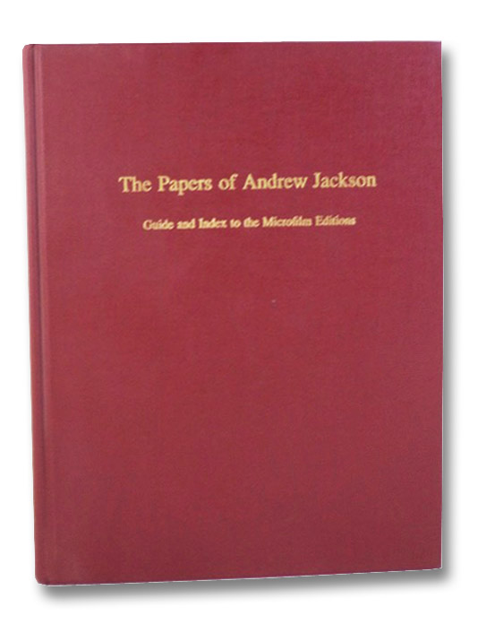 Papers of Andrew Jackson: Guide and Index to the Microfilm Editions, Moser, Harold D.; Macpherson, Sharon; Reinbold, John H.; Feller, Daniel; Lucas, Philip; Macpherson, Julie; Wells, Wyatt