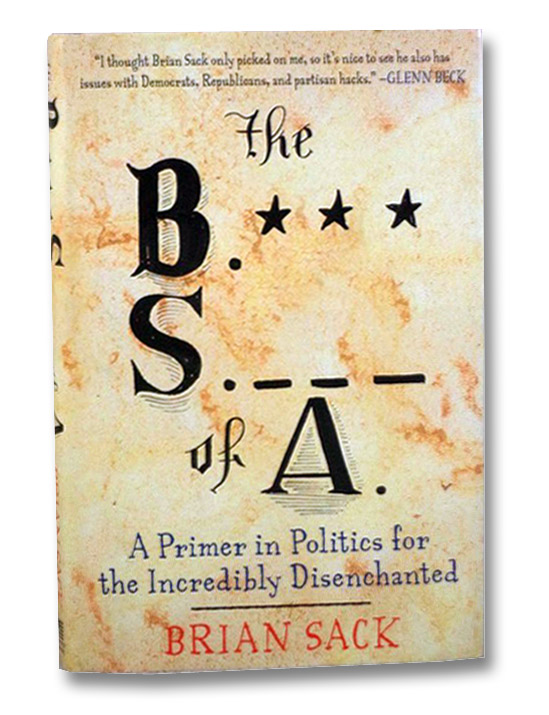 The B.*** S._ _ _  of A.: A Primer in Politics for the Incredibly Disenchanted, Sack, Brian