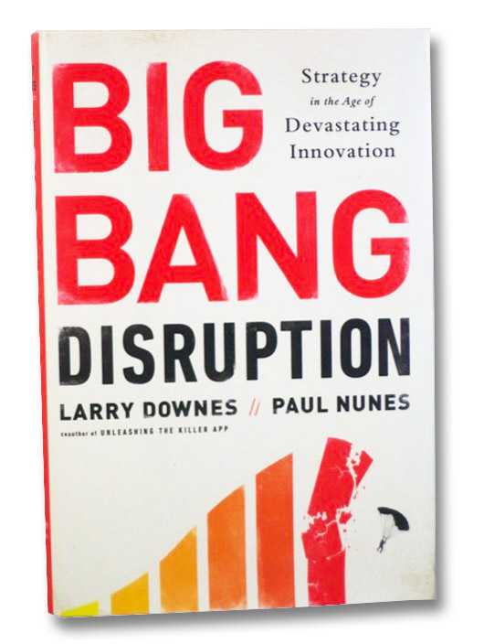 Big Bang Disruption: Strategy in the Age of Devastating Innovation, Downes, Larry; Nunes, Paul