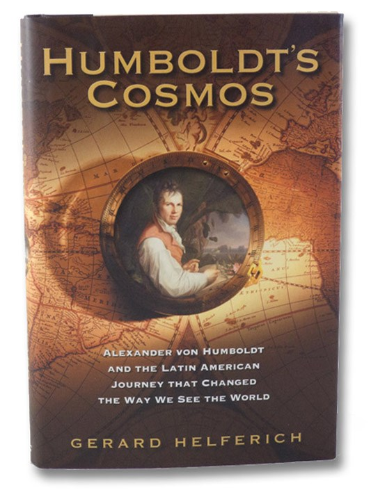 Humboldt's Cosmos: Alexander von Humboldt and the Latin American Journey That Changed the Way We See the World, Helferich, Gerard