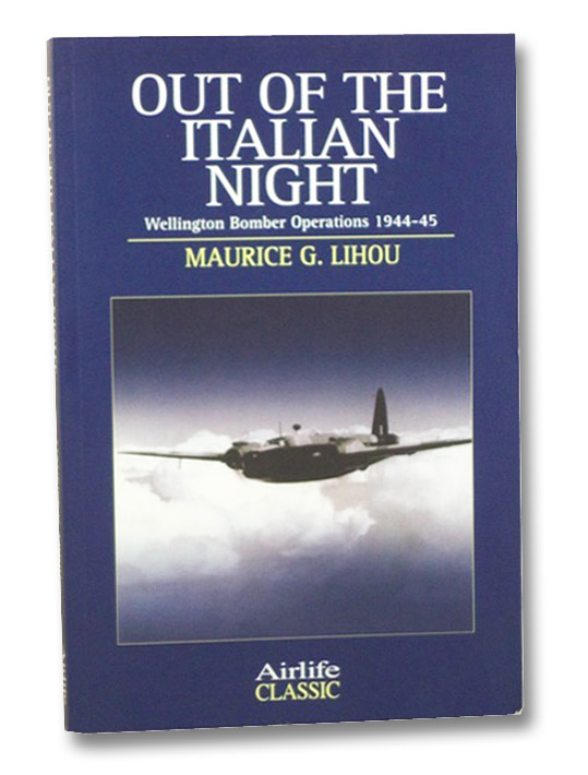 Out of the Italian Night: Wellington Bomber Operations, 1944-1945 (Airlife Classic), Lihou, Maurice G.
