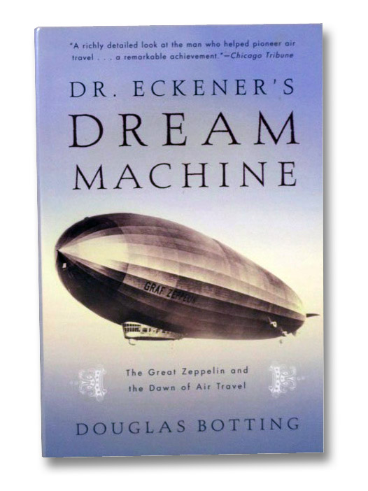 Dr. Eckener's Dream Machine: The Great Zeppelin and the Dawn of Air Travel, Botting, Douglas
