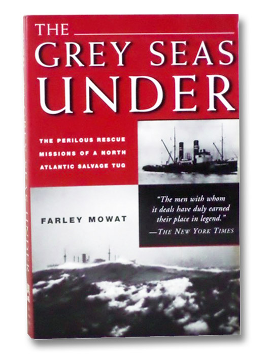 The Grey Seas Under: The Perilous Rescue Missions of a North Atlantic Salvage Tug, Mowat, Farley