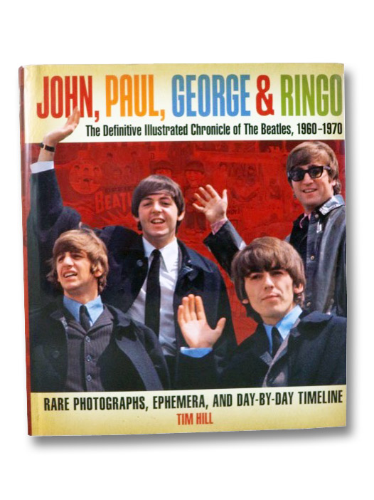 John, Paul, George & Ringo: The Definitive Illustrated Chronicle of the Beatles, 1960-1970, Rare Photographs, Ephemera, and Day-By-Day Timeline, Hill, Tim