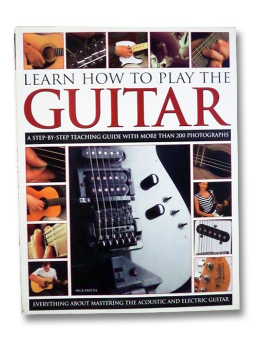 How to Learn to Play the Guitar: A Step-by-Step Teaching Guide with More Than 200 Photographs--Everything About Mastering the Acoustic and Electric Guitar, Freeth, Nick