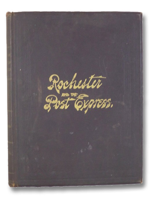 Rochester and the Post Express: A History of the City of Rochester, from the Earliest Times - The Pioneers and their Predecessors - Frontier Life in the Genesee Country - Biographical Sketches, with a Record of the Post Express, Devoy, John (Editor)