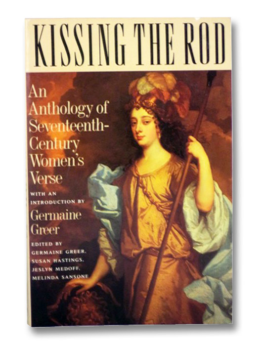 Kissing the Rod: An Anthology of Seventeenth-Century Women's Verse, Greer, Germaine; Hastings, Susan; Medoff, Jeslyn; Sansone, Melinda