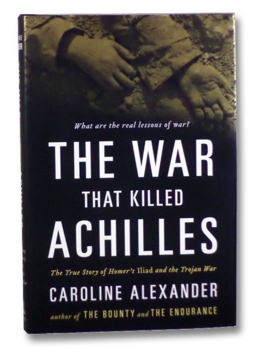 The War that Killed Achilles: The True Story of Homer's Iliad and the Trojan War, Alexander, Caroline