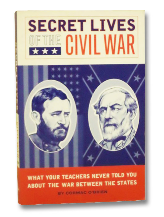 Secret Lives of the Civil War: What Your Teachers Never Told You About the War Between the States, O'Brien, Cormac
