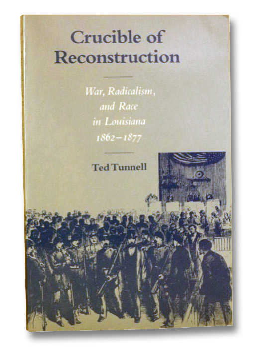 Crucible of Reconstruction: War, Radicalism, and Race in Louisiana, 1862-1877, Tunnell, Ted