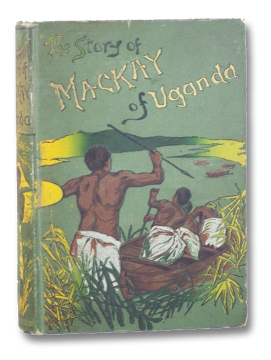 The Story of the Life of Mackay of Uganda, Told for Boys by His Sister