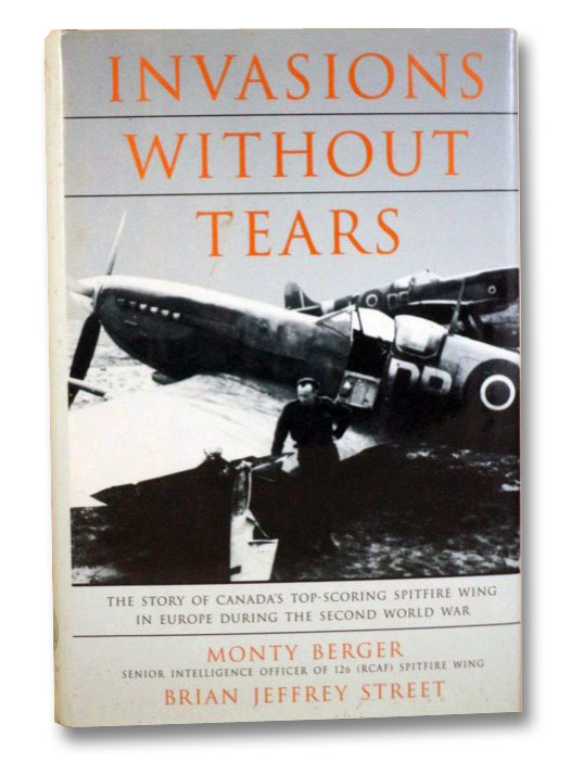 Invasions Without Tears: The Story of Canada's Top-Scoring Spitfire Wing in Europe During the Second World War, Berger, Monty; Street, Brian Jeffrey