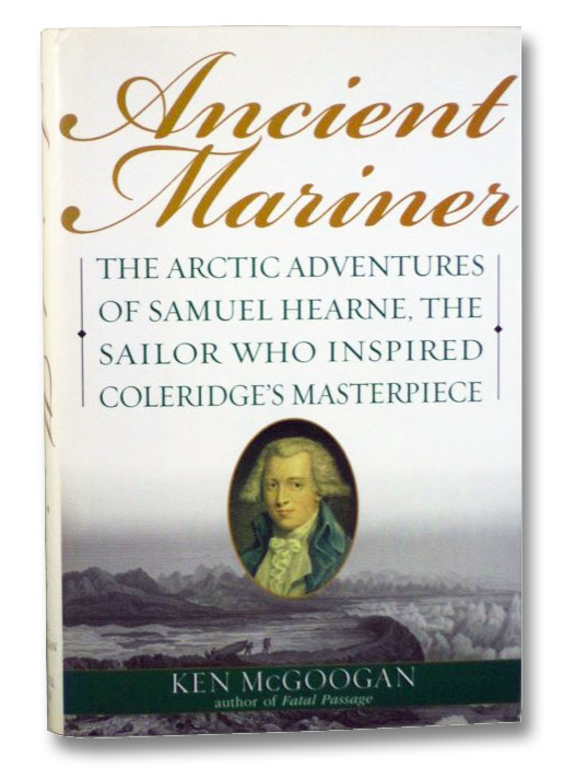 Ancient Mariner: The Arctic Adventures of Samuel Hearne, the Sailor Who Inspired Coleridge's Masterpiece, McGoogan, Ken