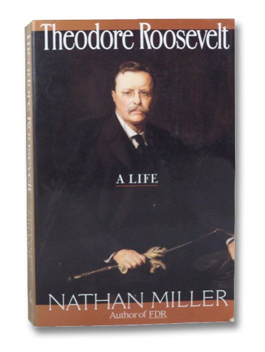Theodore Roosevelt: A Life, Miller, Nathan