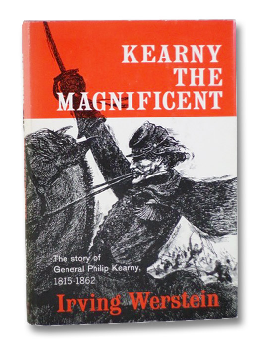 Kearny the Magnificent: The Story of General Philip Kearny, 1815-1862, Werstein, Irving