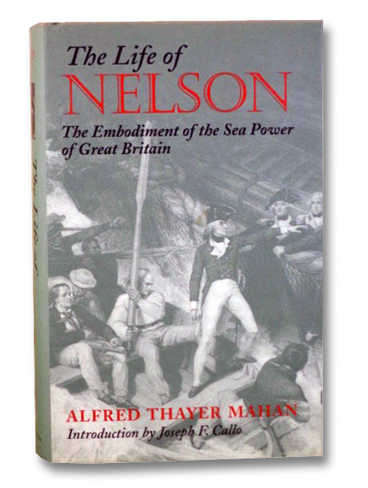 The Life of Nelson: The Embodiment of the Sea Power of Great Britain, Mahan, Alfred Thayer; Callo, Joseph F.