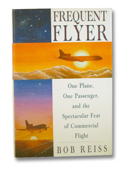Frequent Flyer: One Plane, One Passenger, and the Spectacular Feat of Commercial Flight, Reiss, Bob