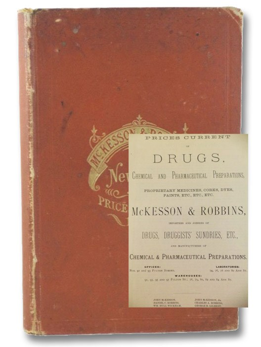 Prices Current of Drugs, Chemical and Pharmaceutical Preparations, Proprietary Medicines, Corks, Dyes, Paints, Etc., Etc., Etc., McKesson & Robbins, Importers and Jobbers of Drugs, Druggists' Sundries, Etc., and Manufacturers of Chemical and Pharmaceutical Preparations. [with] Prices Current of Foreign and Domestic Fancy Goods, Druggists' Sundries, Sponges, Chamois Skins, Surgical Instruments and Appliances.